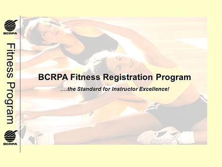 Fitness Program BCRPA Fitness Registration Program ….the Standard for Instructor Excellence!
