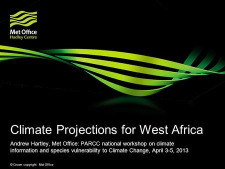 © Crown copyright Met Office Climate Projections for West Africa Andrew Hartley, Met Office: PARCC national workshop on climate information and species.