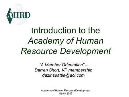 "Academy of Human Resource Development March 2007 Introduction to the Academy of Human Resource Development ""A Member Orientation"" – Darren Short, VP membership."