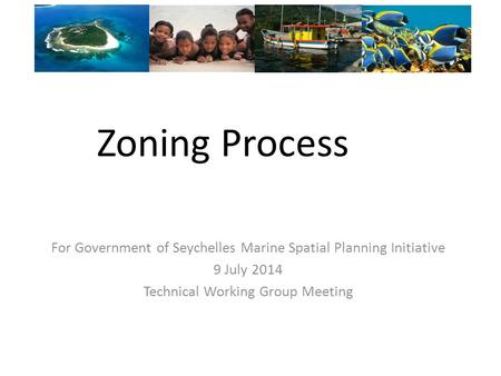 Zoning Process For Government of Seychelles Marine Spatial Planning Initiative 9 July 2014 Technical Working Group Meeting.