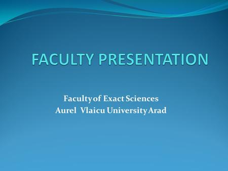 Faculty of Exact Sciences Aurel Vlaicu University Arad.