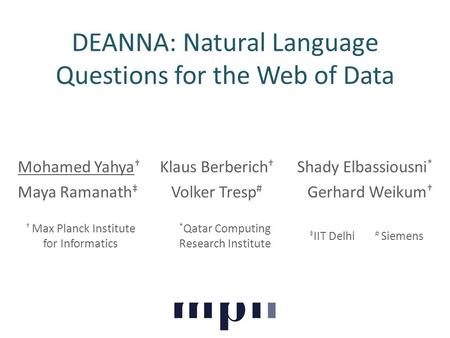 DEANNA: Natural Language Questions for the Web of Data Mohamed Yahya † Klaus Berberich † Shady Elbassiousni * Maya Ramanath ‡ Volker Tresp # Gerhard Weikum.