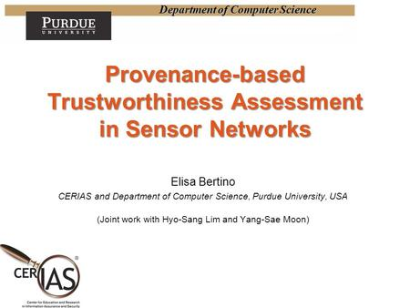 Department of Computer Science Provenance-based Trustworthiness Assessment in Sensor Networks Elisa Bertino CERIAS and Department of Computer Science,