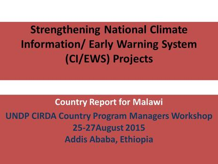 Country Report for Malawi UNDP CIRDA Country Program Managers Workshop 25-27August 2015 Addis Ababa, Ethiopia Strengthening National Climate Information/