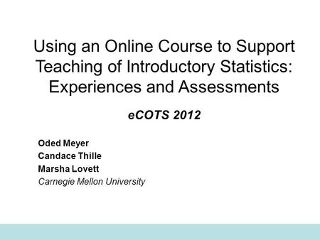 Using an Online Course to Support Teaching of Introductory Statistics: Experiences and Assessments eCOTS 2012 Oded Meyer Candace Thille Marsha Lovett Carnegie.