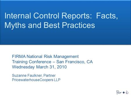 PwC Internal Control Reports: Facts, Myths and Best Practices FIRMA National Risk Management Training Conference – San Francisco, CA Wednesday March 31,