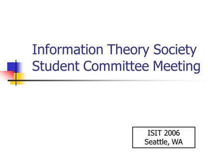 Information Theory Society Student Committee Meeting ISIT 2006 Seattle, WA.
