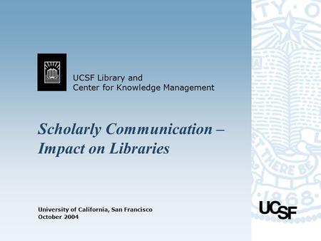 UCSF Library and Center for Knowledge Management University of California, San Francisco October 2004 Scholarly Communication – Impact on Libraries.