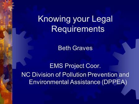 Knowing your Legal Requirements Beth Graves EMS Project Coor. NC Division of Pollution Prevention and Environmental Assistance (DPPEA)