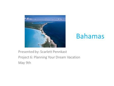 Bahamas Presented by: Scarlett Pennkast Project 6: Planning Your Dream Vacation May 9th.