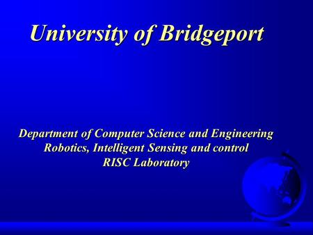 University of Bridgeport Department of Computer Science and Engineering Robotics, Intelligent Sensing and control RISC Laboratory.