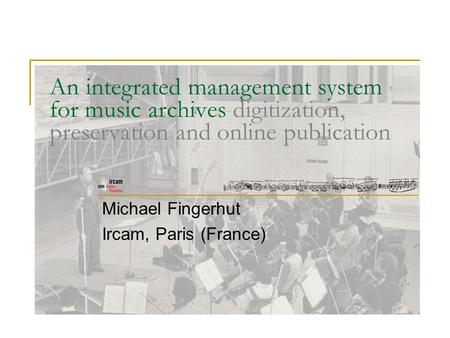 An integrated management system for music archives digitization, preservation and online publication Michael Fingerhut Ircam, Paris (France)