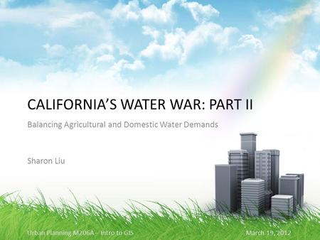 CALIFORNIA'S WATER WAR: PART II Balancing Agricultural and Domestic Water Demands Sharon Liu Urban Planning M206A – Intro to GIS March 19, 2012.