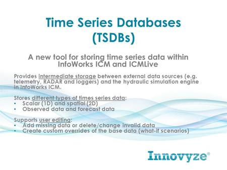 Time Series Databases (TSDBs) A new tool for storing time series data within InfoWorks ICM and ICMLive Provides intermediate storage between external data.