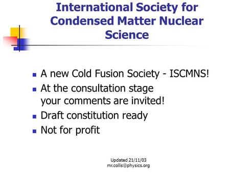 Updated 21/11/03 International Society for Condensed Matter Nuclear Science A new Cold Fusion Society - ISCMNS! At the consultation.