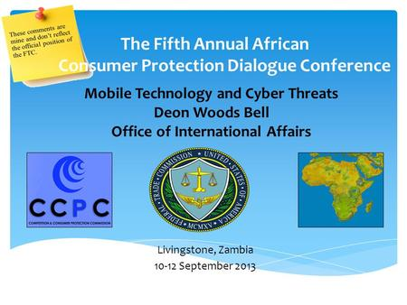 Mobile Technology and Cyber Threats Deon Woods Bell Office of International Affairs The Fifth Annual African Consumer Protection Dialogue Conference Livingstone,