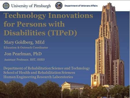 Department of Veterans Affairs Technology Innovations for Persons with Disabilities (TIPeD) Department of Veterans Affairs Mary Goldberg, MEd Jon Pearlman,