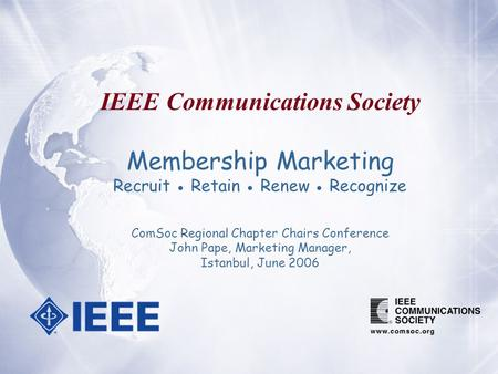 IEEE Communications Society Membership Marketing Recruit ● Retain ● Renew ● Recognize ComSoc Regional Chapter Chairs Conference John Pape, Marketing Manager,