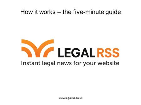 Www.legalrss.co.uk How it works – the five-minute guide.