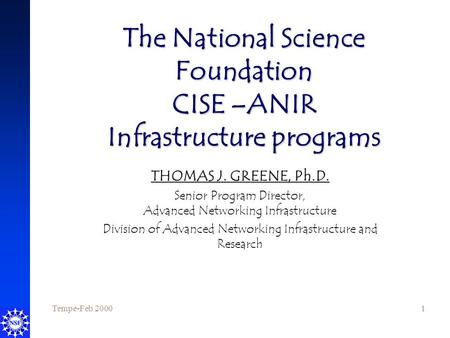 Tempe-Feb 20001 The National Science Foundation CISE –ANIR Infrastructure programs THOMAS J. GREENE, Ph.D. Senior Program Director, Advanced Networking.