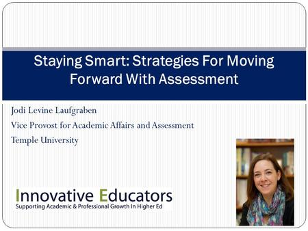 Jodi Levine Laufgraben Vice Provost for Academic Affairs and Assessment Temple University Staying Smart: Strategies For Moving Forward With Assessment.