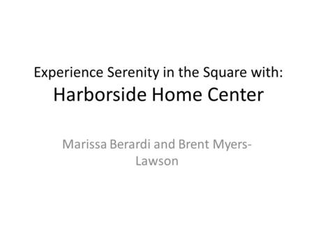 Experience Serenity in the Square with: Harborside Home Center Marissa Berardi and Brent Myers- Lawson.