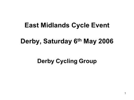 1 East Midlands Cycle Event Derby, Saturday 6 th May 2006 Derby Cycling Group.