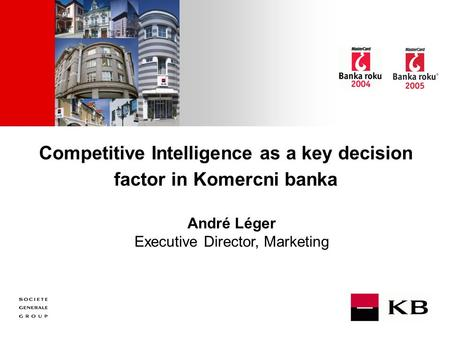 JJ Mois Année Competitive Intelligence as a key decision factor in Komercni banka André Léger Executive Director, Marketing.