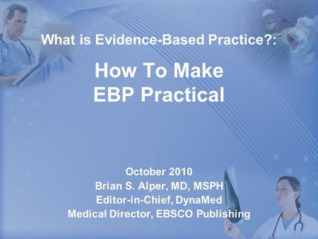 What is Evidence-Based Practice?: How To Make EBP Practical October 2010 Brian S. Alper, MD, MSPH Editor-in-Chief, DynaMed Medical Director, EBSCO Publishing.