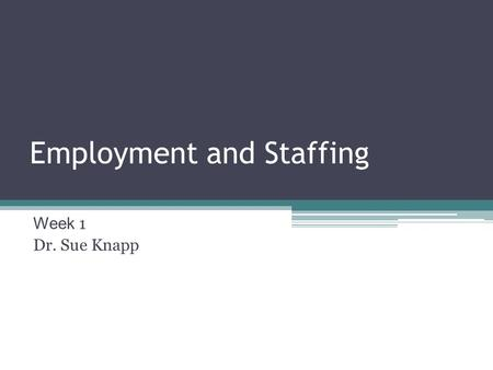 Employment and Staffing Week 1 Dr. Sue Knapp. Welcome! It is great to have you here.