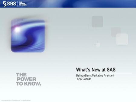 Copyright © 2008, SAS Institute Inc. All rights reserved. What's New at SAS Belinda Bank, Marketing Assistant SAS Canada.
