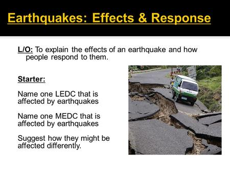 L/O: To explain the effects of an earthquake and how people respond to them. Starter: Name one LEDC that is affected by earthquakes Name one MEDC that.