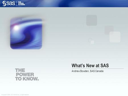 Copyright © 2008, SAS Institute Inc. All rights reserved. What's New at SAS Andrew Bowden, SAS Canada.