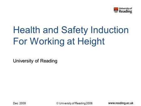 © University of Reading 2006 www.reading.ac.uk Dec 2009 Health and Safety Induction For Working at Height University of Reading.