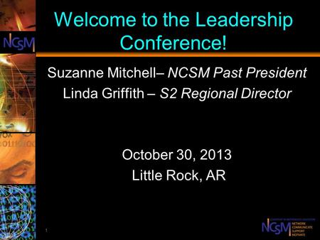 1 Welcome to the Leadership Conference! Suzanne Mitchell– NCSM Past President Linda Griffith – S2 Regional Director October 30, 2013 Little Rock, AR.