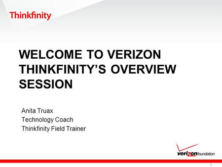 1 WELCOME TO VERIZON THINKFINITY'S OVERVIEW SESSION Anita Truax Technology Coach Thinkfinity Field Trainer.