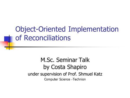 Object-Oriented Implementation of Reconciliations M.Sc. Seminar Talk by Costa Shapiro under supervision of Prof. Shmuel Katz Computer Science – Technion.