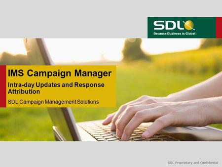 SDL Proprietary and Confidential IMS Campaign Manager Intra-day Updates and Response Attribution SDL Campaign Management Solutions.