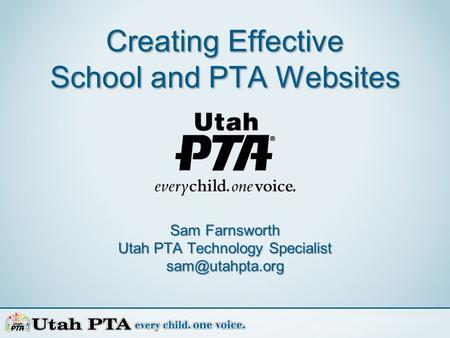 Creating Effective School and PTA Websites Sam Farnsworth Utah PTA Technology Specialist