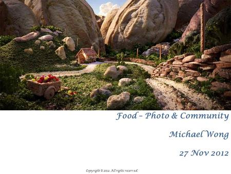 Food – Photo & Community Michael Wong 27 Nov 2012 Copyright © 2012. All rights reserved.