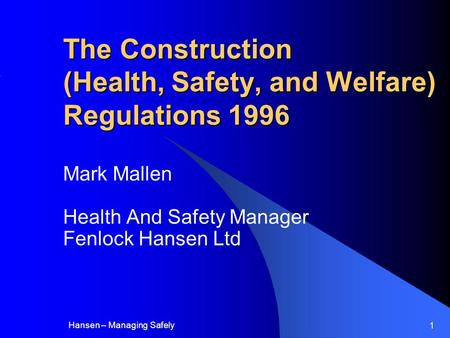 Hansen – Managing Safely 1 The Construction (Health, Safety, and Welfare) Regulations 1996 Mark Mallen Health And Safety Manager Fenlock Hansen Ltd.