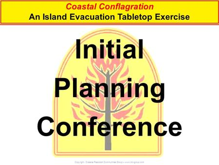 Initial Planning Conference Coastal Conflagration An Island Evacuation Tabletop Exercise Copyright - Disaster Resistant Communities Group – www.drc-group.com.