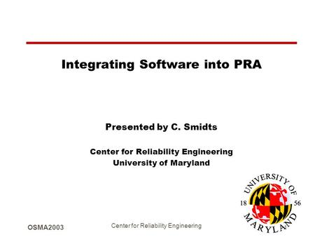OSMA2003 Center for Reliability Engineering 1 Integrating Software into PRA Presented by C. Smidts Center for Reliability Engineering University of Maryland.