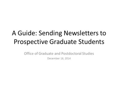 A Guide: Sending Newsletters to Prospective Graduate Students Office of Graduate and Postdoctoral Studies December 16, 2014.