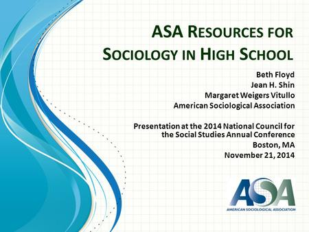 ASA R ESOURCES FOR S OCIOLOGY IN H IGH S CHOOL Beth Floyd Jean H. Shin Margaret Weigers Vitullo American Sociological Association Presentation at the 2014.