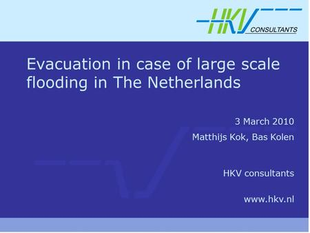 Evacuation in case of large scale flooding in The Netherlands 3 March 2010 Matthijs Kok, Bas Kolen HKV consultants www.hkv.nl.