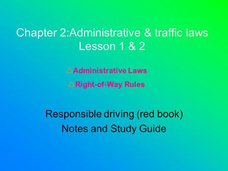Chapter 2:Administrative & traffic laws Lesson 1 & 2 Responsible driving (red book) Notes and Study Guide  Administrative Laws  Right-of-Way Rules.