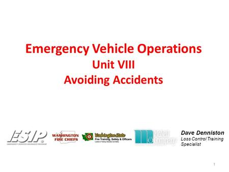 Emergency Vehicle Operations Unit VIII Avoiding Accidents 1 Dave Denniston Loss Control Training Specialist.