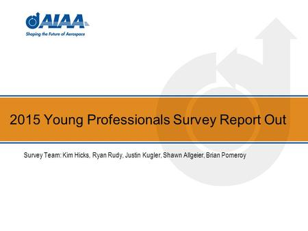2015 Young Professionals Survey Report Out Survey Team: Kim Hicks, Ryan Rudy, Justin Kugler, Shawn Allgeier, Brian Pomeroy.