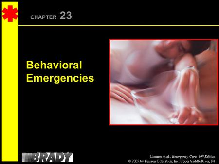 Limmer et al., Emergency Care, 10 th Edition © 2005 by Pearson Education, Inc. Upper Saddle River, NJ CHAPTER 23 Behavioral Emergencies.